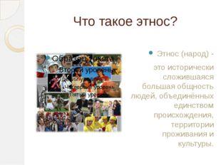 Что такое этнос? Этнос (народ) - это исторически сложившаяся большая общность