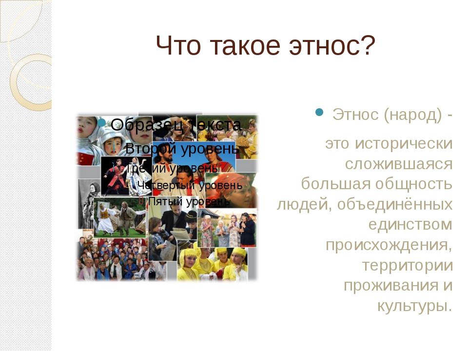 Что такое этнос? Этнос (народ) - это исторически сложившаяся большая общность...