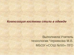 Композиция костюма стили в одежде Выполнила:Учитель технологии Чернякова М.В.