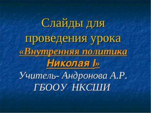Слайды для проведения урока «Внутренняя политика Николая I» Учитель- Андронов