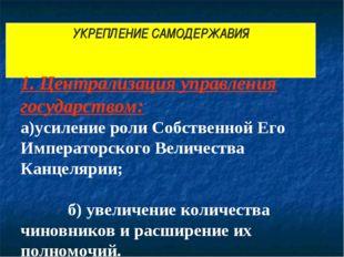 УКРЕПЛЕНИЕ САМОДЕРЖАВИЯ 1. Централизация управления государством: а)усиление