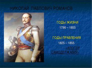 НИКОЛАЙ ПАВЛОВИЧ РОМАНОВ ГОДЫ ЖИЗНИ 1796 – 1855 ГОДЫ ПРАВЛЕНИЯ 1825 – 1855 «