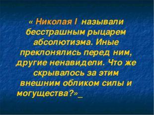 « Николая I называли бесстрашным рыцарем абсолютизма. Иные преклонялись пере
