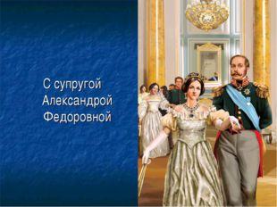 С супругой Александрой Федоровной