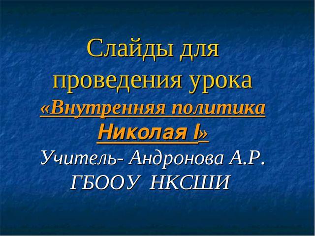 Слайды для проведения урока «Внутренняя политика Николая I» Учитель- Андронов...