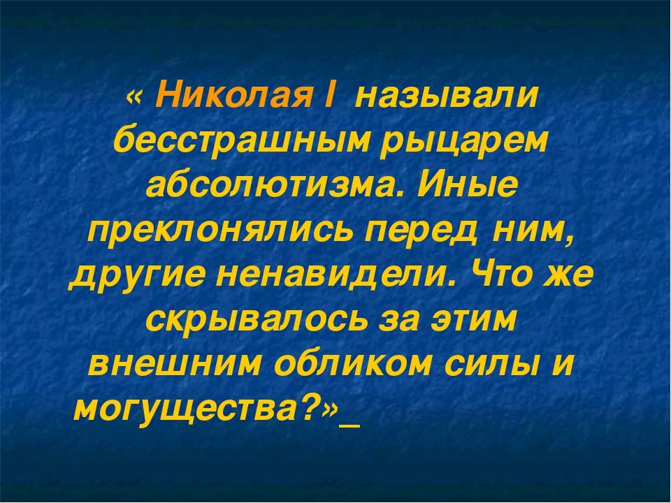 « Николая I называли бесстрашным рыцарем абсолютизма. Иные преклонялись пере...