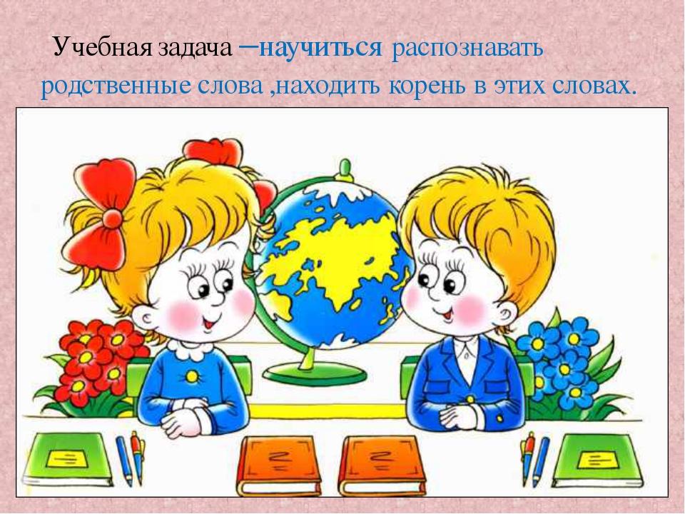 Будем учиться находить родственные слова и определять корень слова Учебная за...