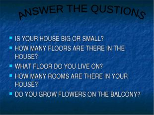 IS YOUR HOUSE BIG OR SMALL? HOW MANY FLOORS ARE THERE IN THE HOUSE? WHAT FLOO