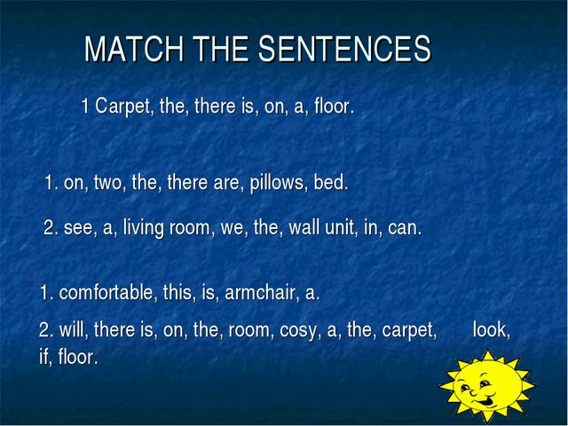 MATCH THE SENTENCES 1 Carpet, the, there is, on, a, floor.