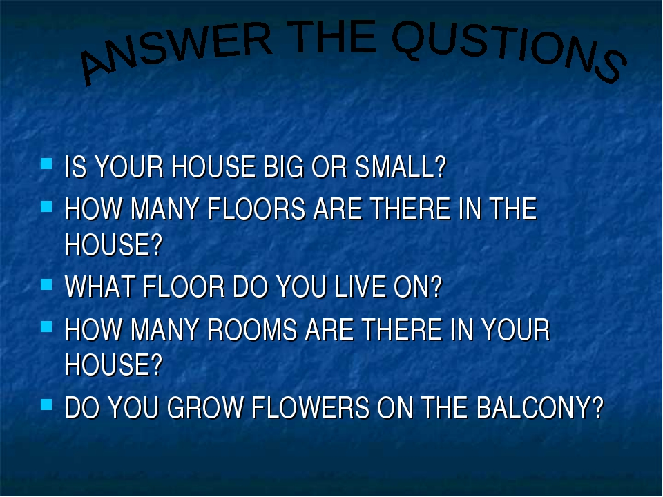IS YOUR HOUSE BIG OR SMALL? HOW MANY FLOORS ARE THERE IN THE HOUSE? WHAT FLOO...
