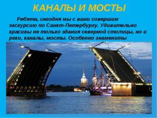 КАНАЛЫ И МОСТЫ Ребята, сегодня мы с вами совершим экскурсию по Санкт-Петербу