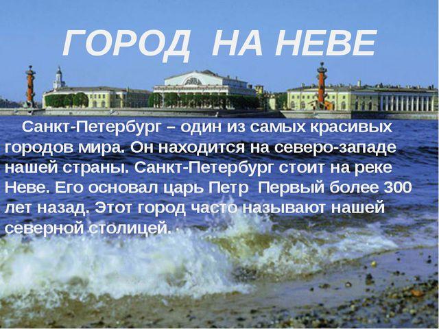 ГОРОД НА НЕВЕ Санкт-Петербург – один из самых красивых городов мира. Он нахо...