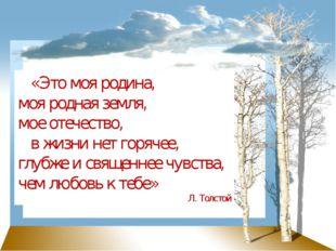 «Это моя родина, моя родная земля, мое отечество, в жизни нет горячее, глубж