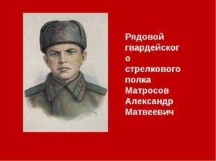 Рядовой гвардейского стрелкового полка Матросов Александр Матвеевич