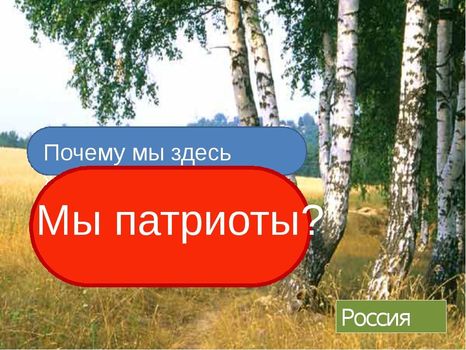 Россия Почему мы здесь живем? Мы патриоты?