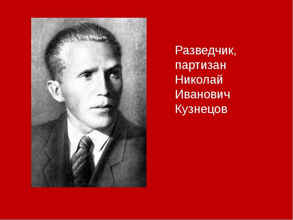 Разведчик, партизан Николай Иванович Кузнецов