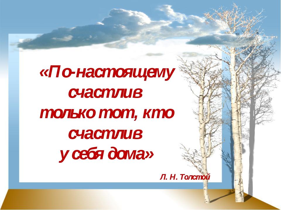 «По-настоящему счастлив только тот, кто счастлив у себя дома» Л. Н. Толстой
