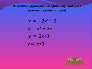 Из данных функций выберите ту, которая является квадратичной y = - 2x2 + 2 y