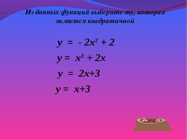Из данных функций выберите ту, которая является квадратичной y = - 2x2 + 2 y...