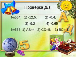 Проверка Д/з: №554 1) -12,5; 2) -0,4; 3) -9,2 4) -0,65 №555 1) АВ=4; 2) СD=5