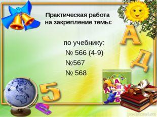 Практическая работа на закрепление темы: по учебнику: № 566 (4-9) №567 № 568