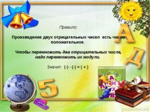 Правило: Произведение двух отрицательных чисел есть число положительное. Чтоб