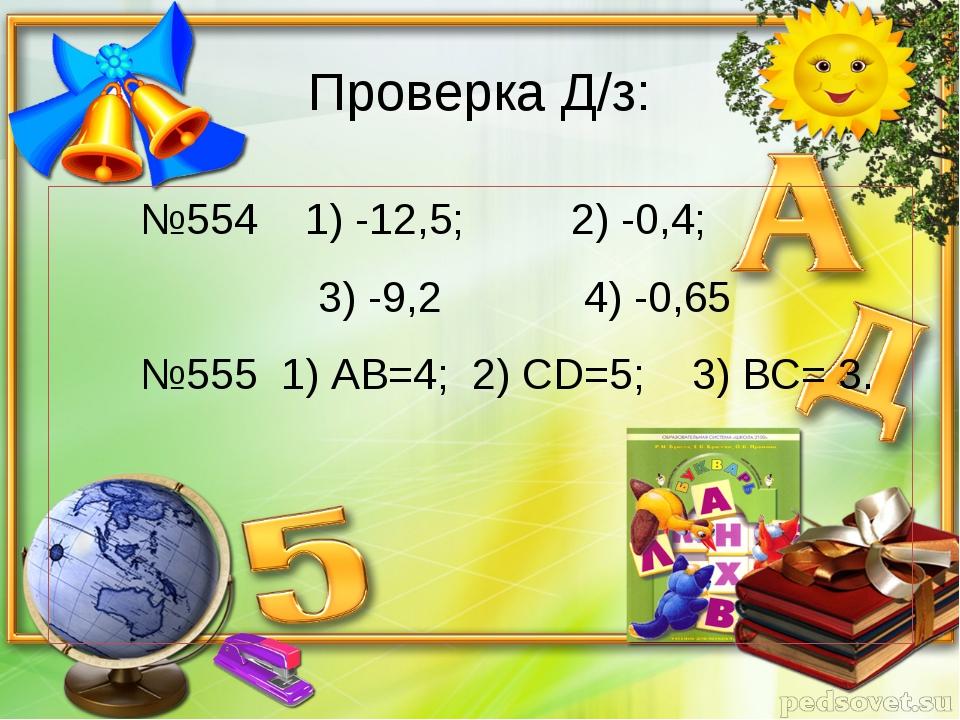 Проверка Д/з: №554 1) -12,5; 2) -0,4; 3) -9,2 4) -0,65 №555 1) АВ=4; 2) СD=5...