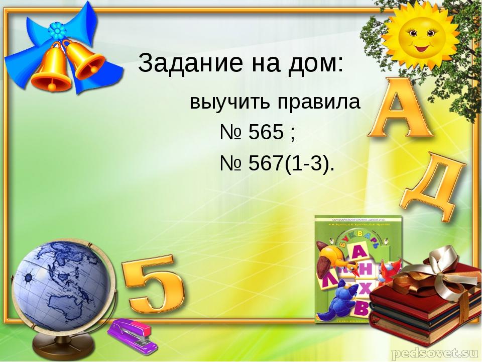 Задание на дом: выучить правила № 565 ; № 567(1-3).