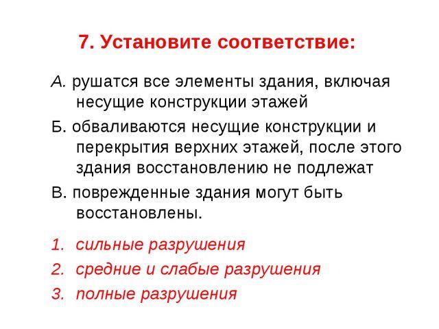7. Установите соответствие: А. рушатся все элементы здания, включая несущие к...