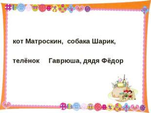кот Матроскин, собака Шарик, телёнок Гаврюша, дядя Фёдор * http://aida.ucoz.