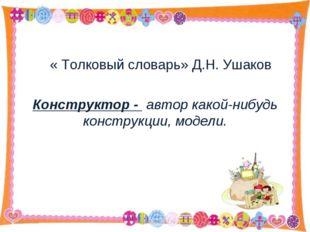 « Толковый словарь» Д.Н. Ушаков Конструктор - автор какой-нибудь конструкции