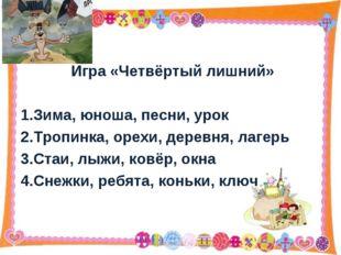 Игра «Четвёртый лишний» 1.Зима, юноша, песни, урок 2.Тропинка, орехи, деревн