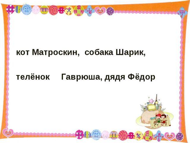 кот Матроскин, собака Шарик, телёнок Гаврюша, дядя Фёдор * http://aida.ucoz....