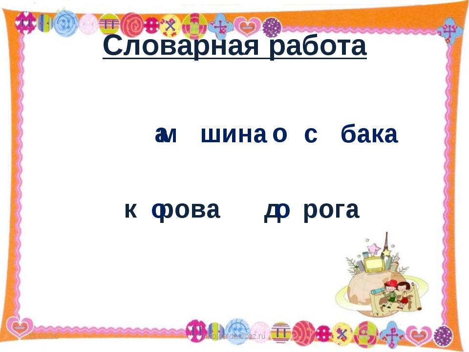 Словарная работа м шина с бака к рова д рога * http://aida.ucoz.ru * а о о о...