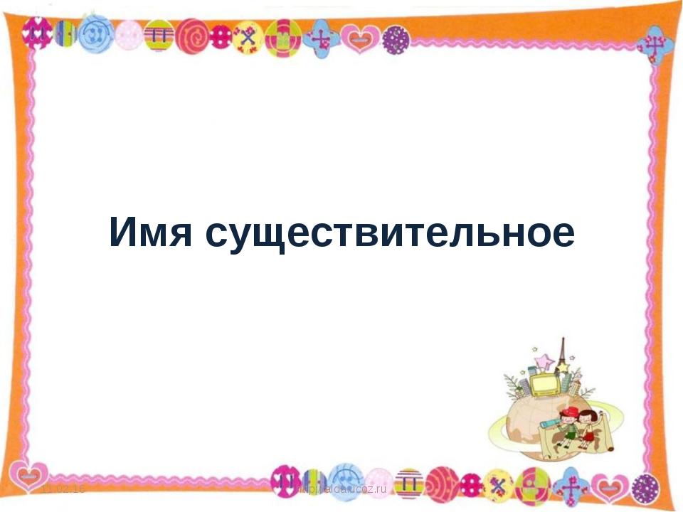 Имя существительное * http://aida.ucoz.ru * http://aida.ucoz.ru