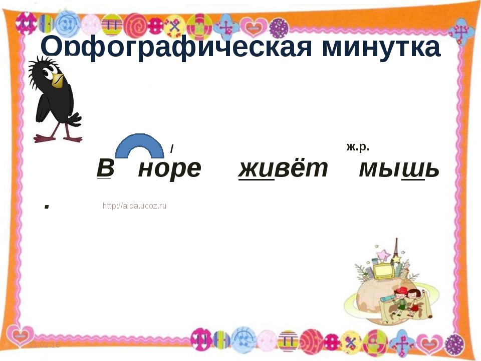 Орфографическая минутка * http://aida.ucoz.ru * В норе живёт мышь . / ж.р. __...