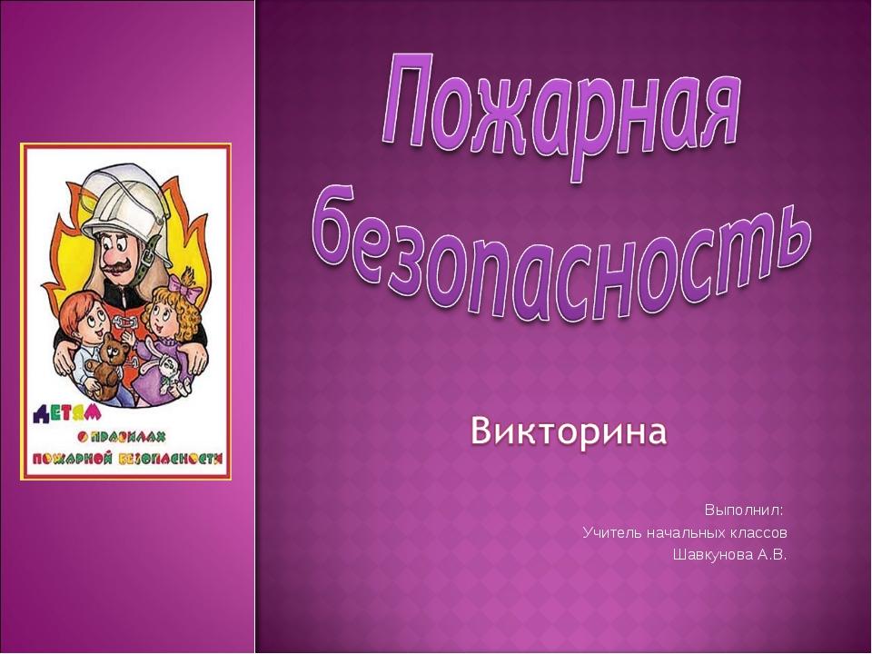 Выполнил:  Учитель начальных классов Шавкунова А.В.