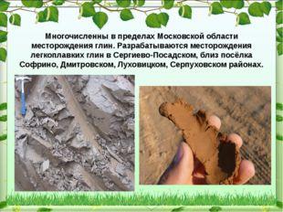 Многочисленны в пределах Московской области месторождения глин. Разрабатываю