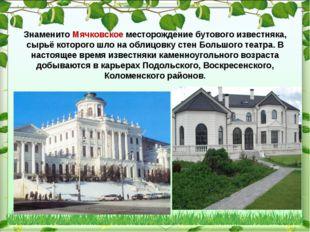 Знаменито Мячковское месторождение бутового известняка, сырьё которого шло н