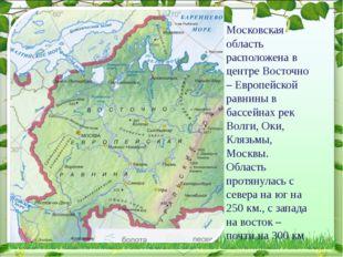 Московская область расположена в центре Восточно – Европейской равнины в басс