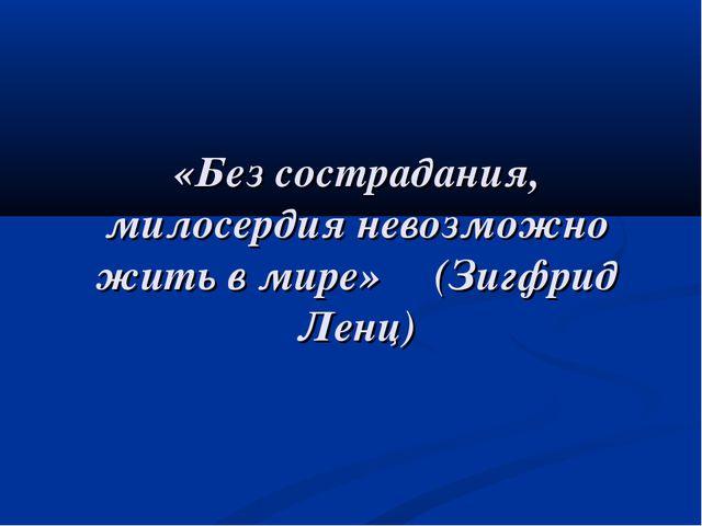 «Без сострадания, милосердия невозможно жить в мире» (Зигфрид Ленц)