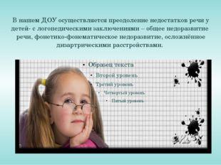 В нашем ДОУ осуществляется преодоление недостатков речи у детей- с логопедиче