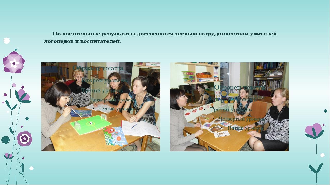 Положительные результаты достигаются тесным сотрудничеством учителей-логопед...