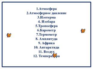 1.Атмосфера 2.Атмосферное давление 3.Изотерма 4. Изобара 5.Тропосфера 6.Ба
