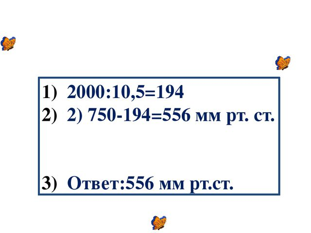 2000:10,5=194 2) 750-194=556 мм рт. ст. Ответ:556 мм рт.ст.