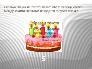 Сколько свечек на торте? Какого цвета первая свеча? Между какими свечками нах