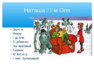 Наташа һәм Оля Эшчән Ялкау Әдәпле Тәрбиясез Эш яратмый Тырыш Хәйләкәр Әнигә б