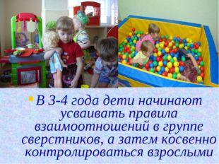 В 3-4 года дети начинают усваивать правила взаимоотношений в группе сверстник