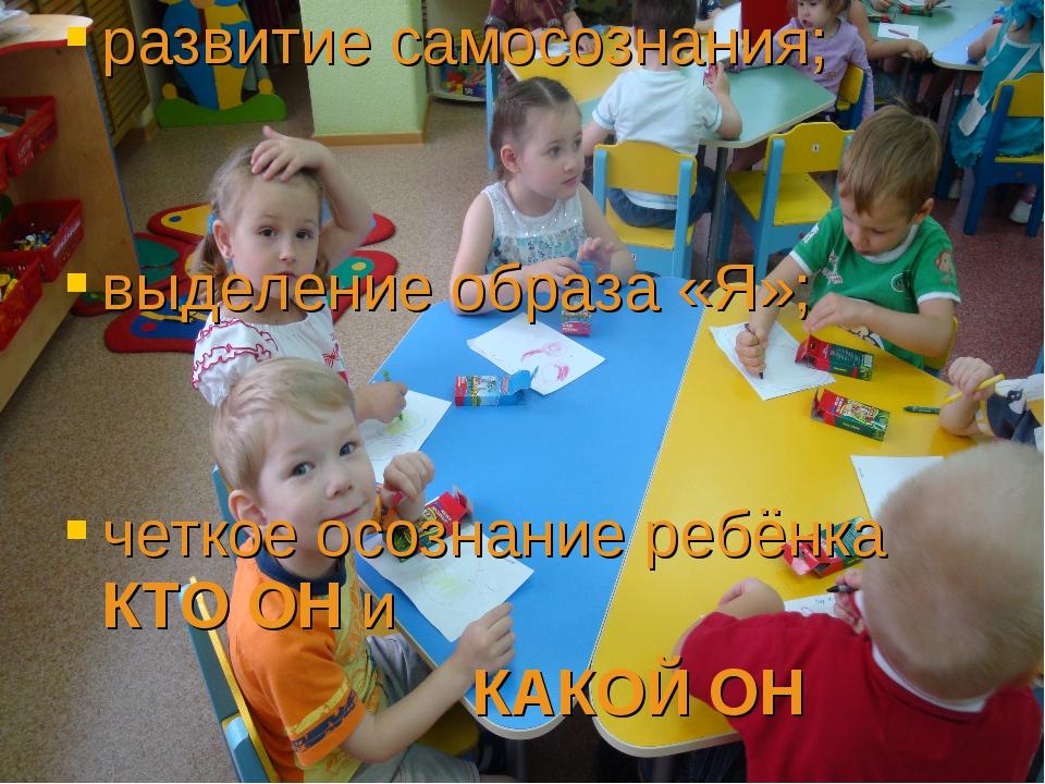 развитие самосознания; выделение образа «Я»; четкое осознание ребёнка КТО ОН...