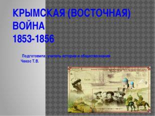 КРЫМСКАЯ (ВОСТОЧНАЯ) ВОЙНА 1853-1856 Подготовила: учитель истории и обществоз